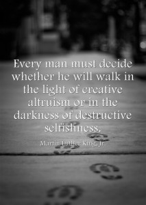 """""""Every man must decide whether he will walk in the light of creative altruism or in the darkness of destructive selfishness."""" -Martin Luther King, Jr."""