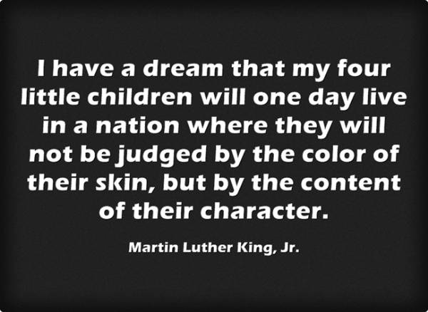 """""""I have a dream that my four little children will one day live in a nation where they will not be judged by the color of their skin, but by the content of their character."""" -Martin Luther King, Jr."""