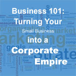 Business 101: Turning Your Small Business into a Corporate Empire