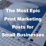 The Most Epic Print Marketing Posts for Small Businesses