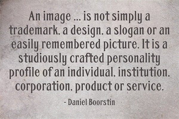 """An image … is not simply a trademark, a design, a slogan or an easily remembered picture. It is a studiously crafted personality profile of an individual, institution, corporation, product or service."" –Daniel Boorstin (October 1, 1914 – February 28, 2004)"